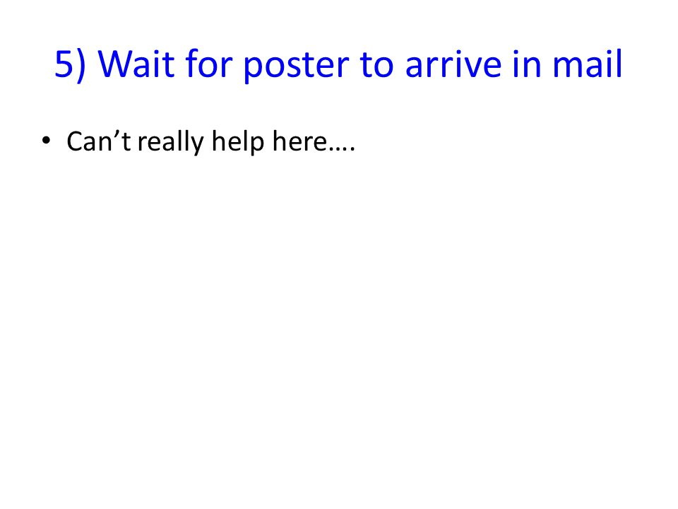 5) Wait for poster to arrive in mail Can't really help here….
