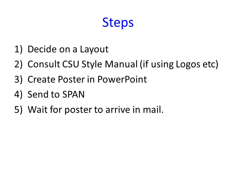 Steps 1)Decide on a Layout 2)Consult CSU Style Manual (if using Logos etc) 3)Create Poster in PowerPoint 4)Send to SPAN 5)Wait for poster to arrive in