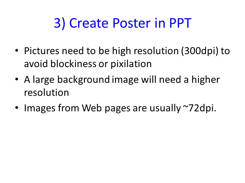 3) Create Poster in PPT Pictures need to be high resolution (300dpi) to avoid blockiness or pixilation A large background image will need a higher resolution Images from Web pages are usually ~72dpi.