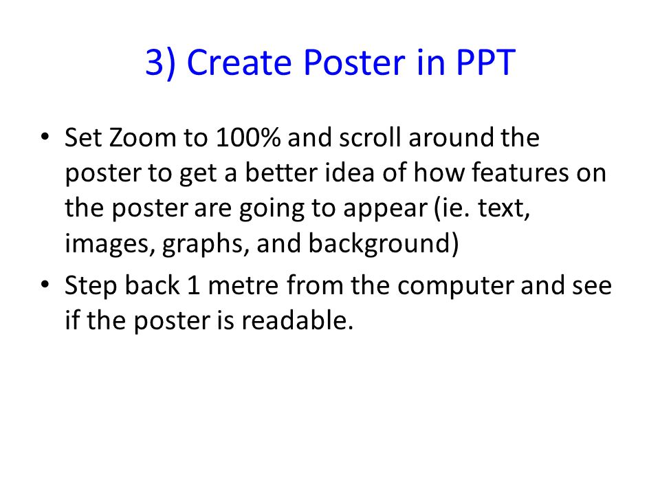 3) Create Poster in PPT Set Zoom to 100% and scroll around the poster to get a better idea of how features on the poster are going to appear (ie.