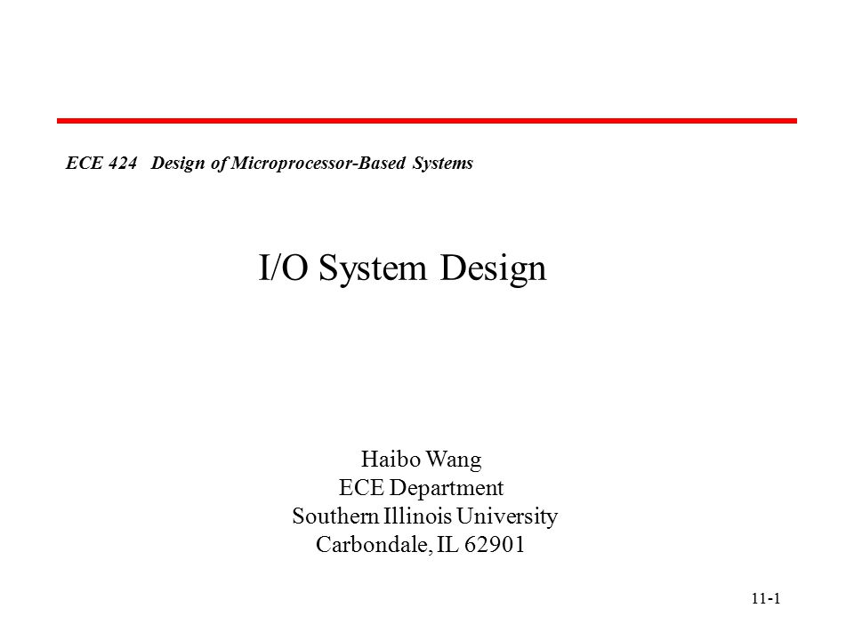 11-1 ECE 424 Design of Microprocessor-Based Systems Haibo Wang ECE Department Southern Illinois University Carbondale, IL I/O System Design