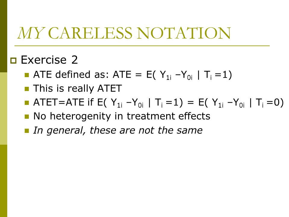 MY CARELESS NOTATION  Exercise 2 ATE defined as: ATE = E( Y 1i –Y 0i | T i =1) This is really ATET ATET=ATE if E( Y 1i –Y 0i | T i =1) = E( Y 1i –Y 0i | T i =0) No heterogenity in treatment effects In general, these are not the same