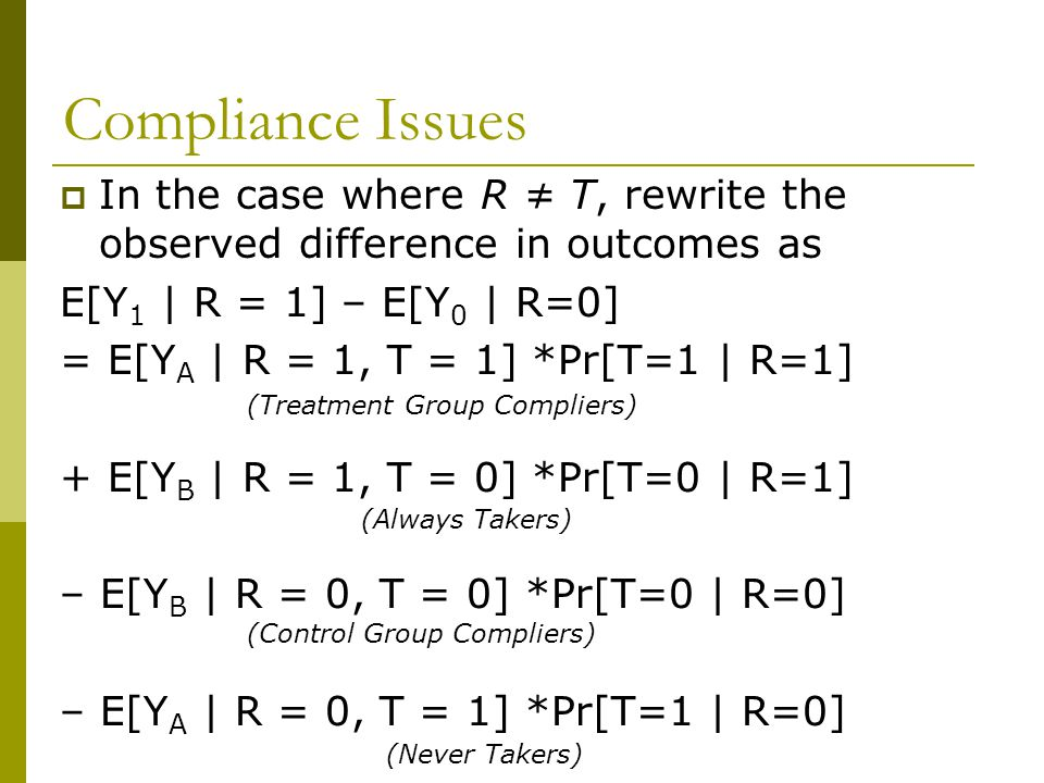 Compliance Issues  In the case where R ≠ T, rewrite the observed difference in outcomes as E[Y 1 | R = 1] – E[Y 0 | R=0] = E[Y A | R = 1, T = 1] *Pr[T=1 | R=1] + E[Y B | R = 1, T = 0] *Pr[T=0 | R=1] – E[Y B | R = 0, T = 0] *Pr[T=0 | R=0] – E[Y A | R = 0, T = 1] *Pr[T=1 | R=0] (Treatment Group Compliers) (Control Group Compliers) (Always Takers) (Never Takers)