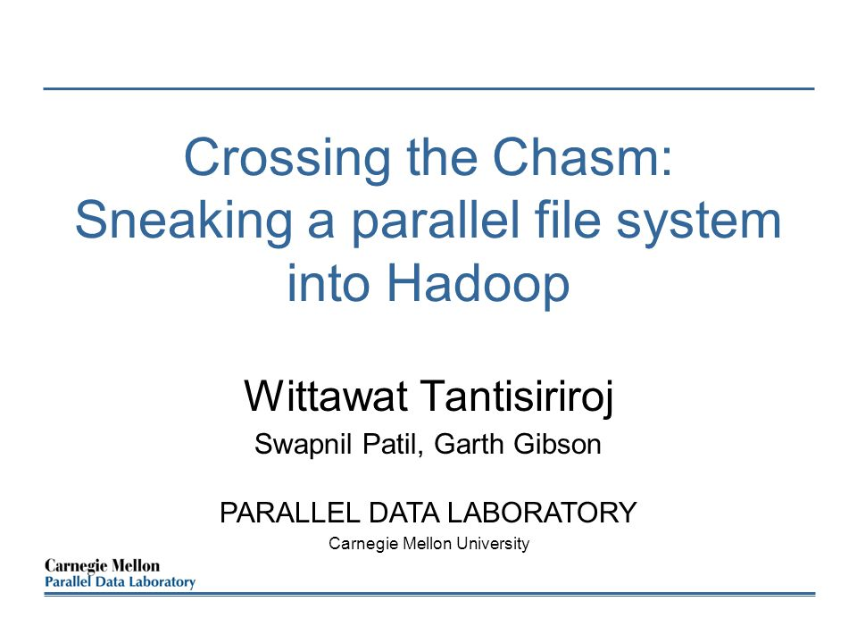 Crossing the Chasm: Sneaking a parallel file system into Hadoop Wittawat Tantisiriroj Swapnil Patil, Garth Gibson PARALLEL DATA LABORATORY Carnegie Mellon University
