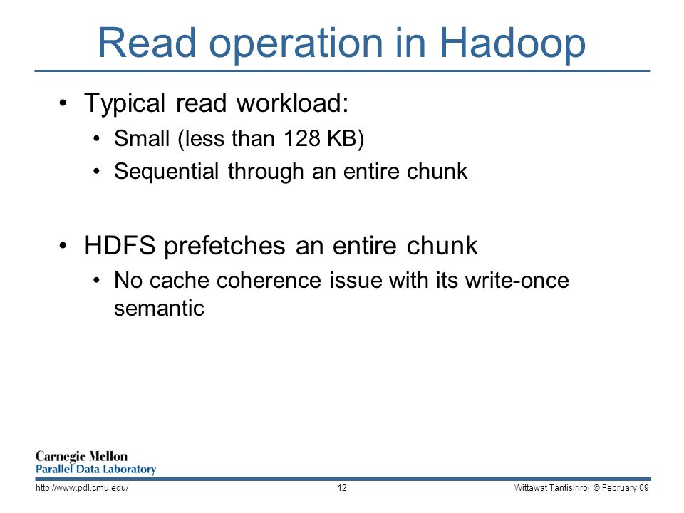Read operation in Hadoop Typical read workload: Small (less than 128 KB) Sequential through an entire chunk HDFS prefetches an entire chunk No cache coherence issue with its write-once semantic Wittawat Tantisiriroj © February 09http://www.pdl.cmu.edu/12