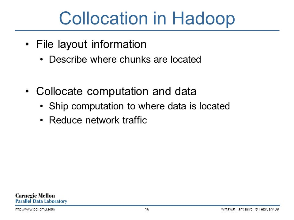 Collocation in Hadoop File layout information Describe where chunks are located Collocate computation and data Ship computation to where data is located Reduce network traffic Wittawat Tantisiriroj © February 09http://