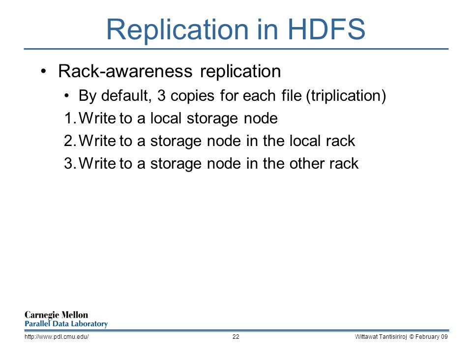 Replication in HDFS Rack-awareness replication By default, 3 copies for each file (triplication) 1.Write to a local storage node 2.Write to a storage node in the local rack 3.Write to a storage node in the other rack Wittawat Tantisiriroj © February 09http://www.pdl.cmu.edu/22