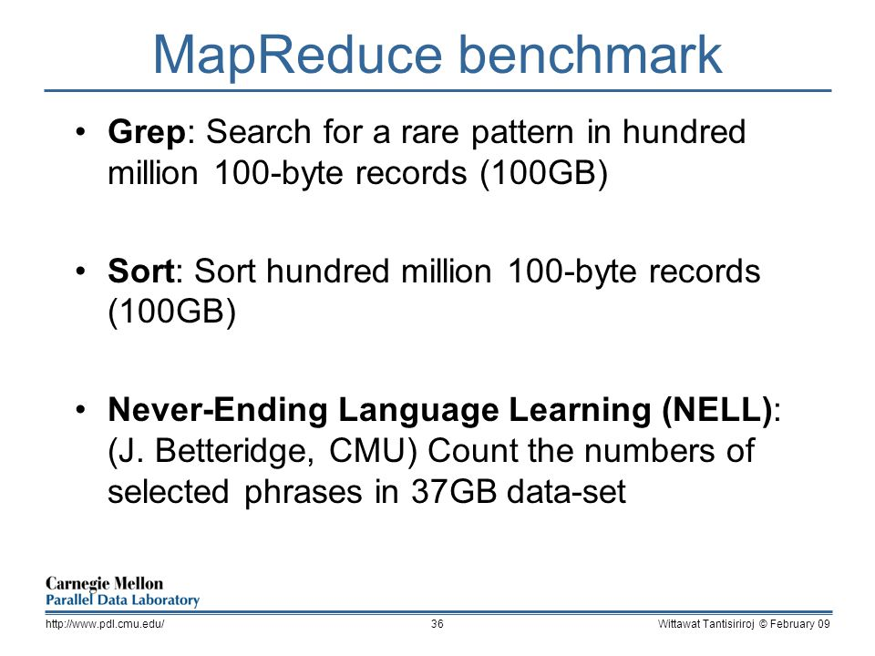 MapReduce benchmark Grep: Search for a rare pattern in hundred million 100-byte records (100GB) Sort: Sort hundred million 100-byte records (100GB) Never-Ending Language Learning (NELL): (J.