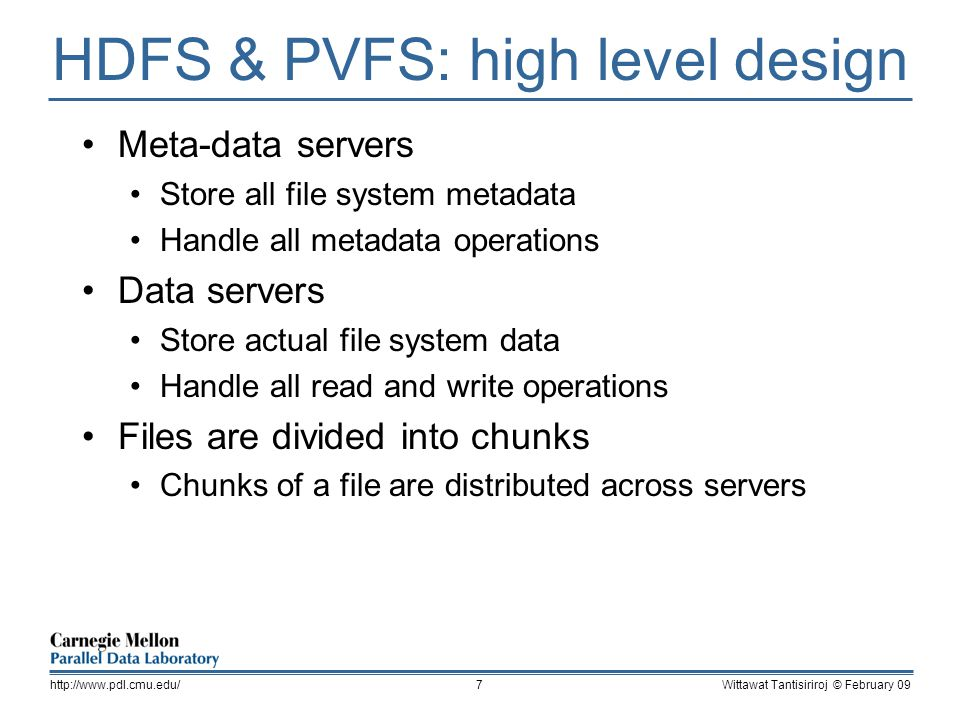 HDFS & PVFS: high level design Meta-data servers Store all file system metadata Handle all metadata operations Data servers Store actual file system data Handle all read and write operations Files are divided into chunks Chunks of a file are distributed across servers Wittawat Tantisiriroj © February 09http://www.pdl.cmu.edu/7