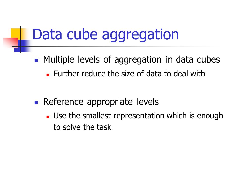 Multiple levels of aggregation in data cubes Further reduce the size of data to deal with Reference appropriate levels Use the smallest representation which is enough to solve the task
