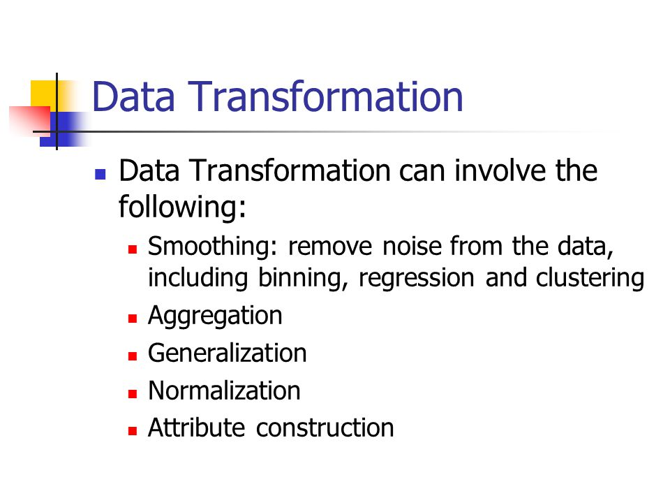 Data Transformation Data Transformation can involve the following: Smoothing: remove noise from the data, including binning, regression and clustering Aggregation Generalization Normalization Attribute construction