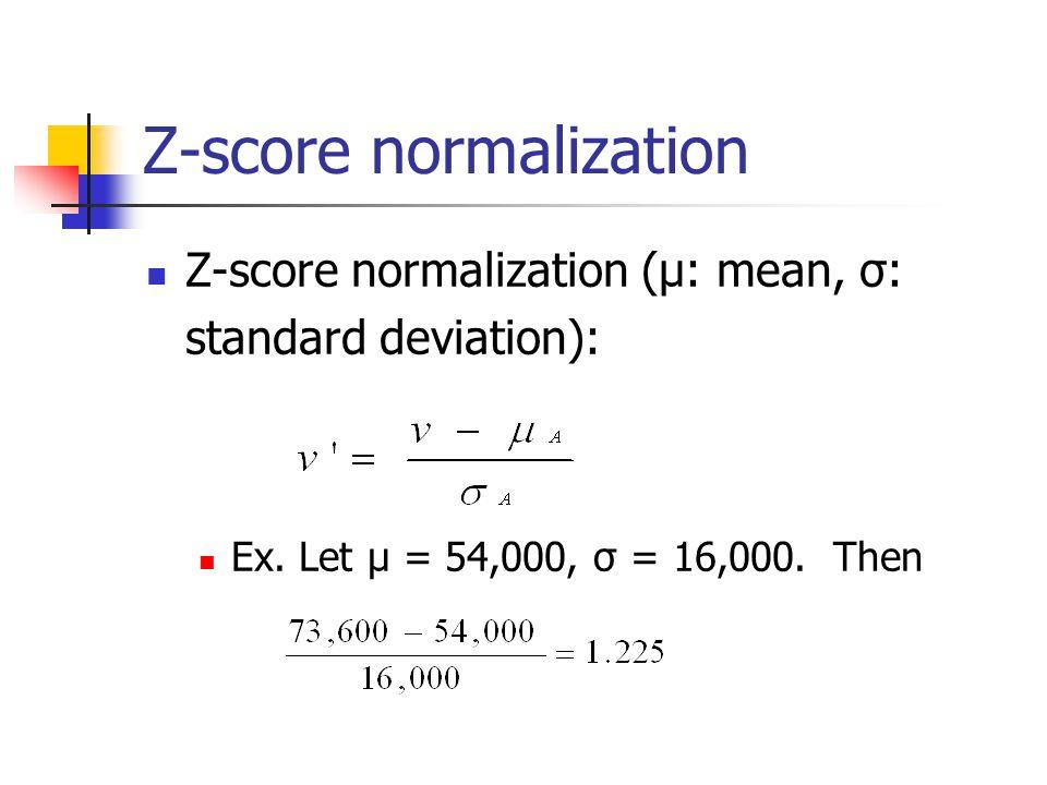 Z-score normalization Z-score normalization (μ: mean, σ: standard deviation): Ex.