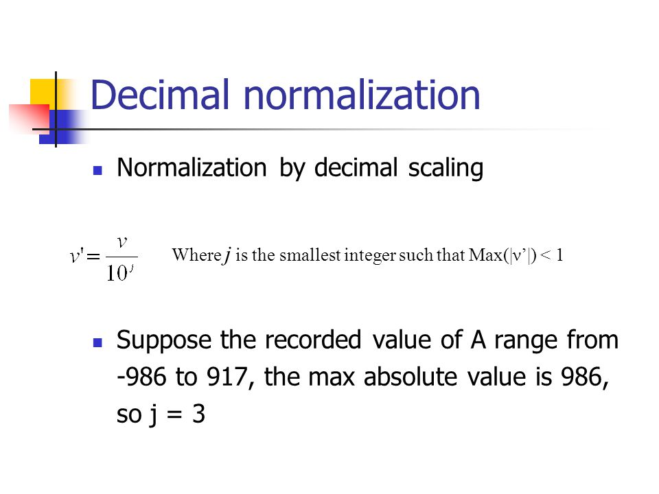 Decimal normalization Normalization by decimal scaling Suppose the recorded value of A range from -986 to 917, the max absolute value is 986, so j = 3 Where j is the smallest integer such that Max(|ν'|) < 1