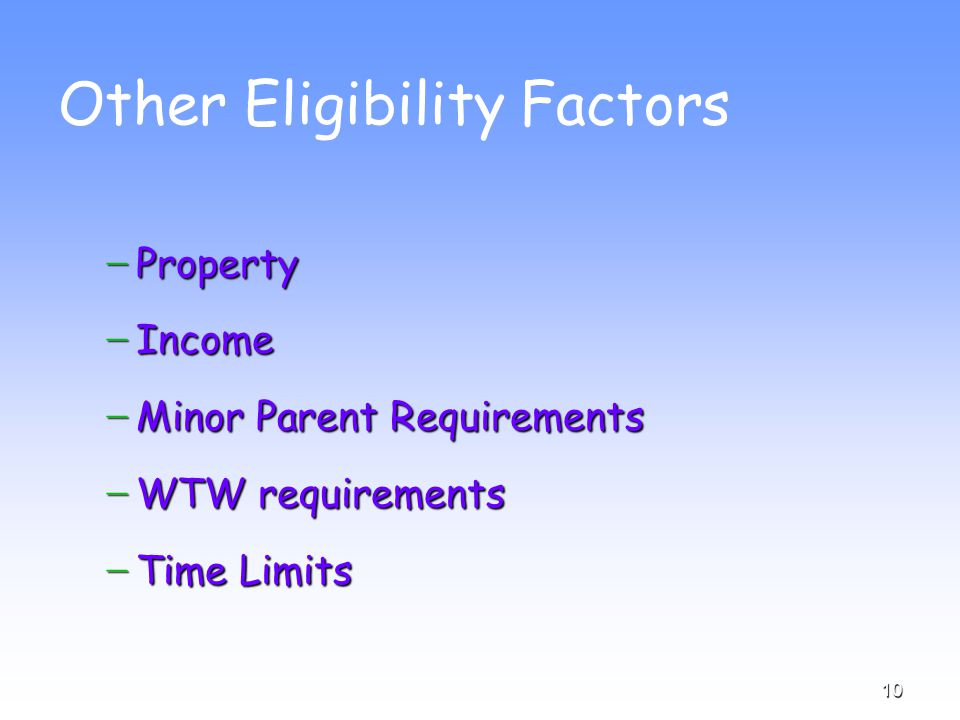 10 Other Eligibility Factors − Property − Income − Minor Parent Requirements − WTW requirements − Time Limits