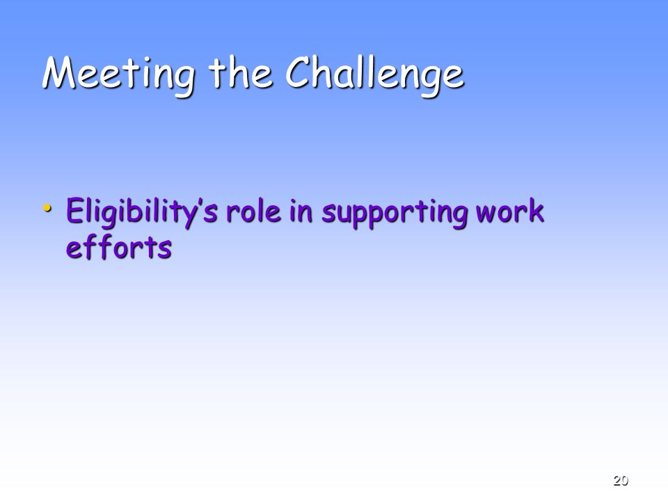 20 Meeting the Challenge Eligibility's role in supporting work efforts Eligibility's role in supporting work efforts