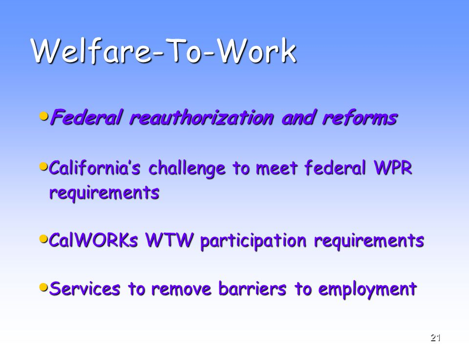 21 Welfare-To-Work Federal reauthorization and reforms Federal reauthorization and reforms California's challenge to meet federal WPR California's challenge to meet federal WPR requirements requirements CalWORKs WTW participation requirements CalWORKs WTW participation requirements Services to remove barriers to employment Services to remove barriers to employment
