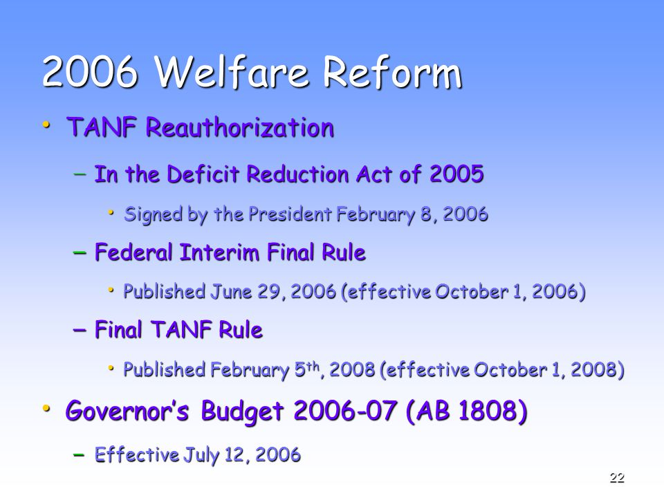 22 2006 Welfare Reform TANF Reauthorization TANF Reauthorization − In the Deficit Reduction Act of 2005 Signed by the President February 8, 2006 Signed by the President February 8, 2006 – Federal Interim Final Rule Published June 29, 2006 (effective October 1, 2006) Published June 29, 2006 (effective October 1, 2006) – Final TANF Rule Published February 5 th, 2008 (effective October 1, 2008) Published February 5 th, 2008 (effective October 1, 2008) Governor's Budget 2006-07 (AB 1808) Governor's Budget 2006-07 (AB 1808) – Effective July 12, 2006