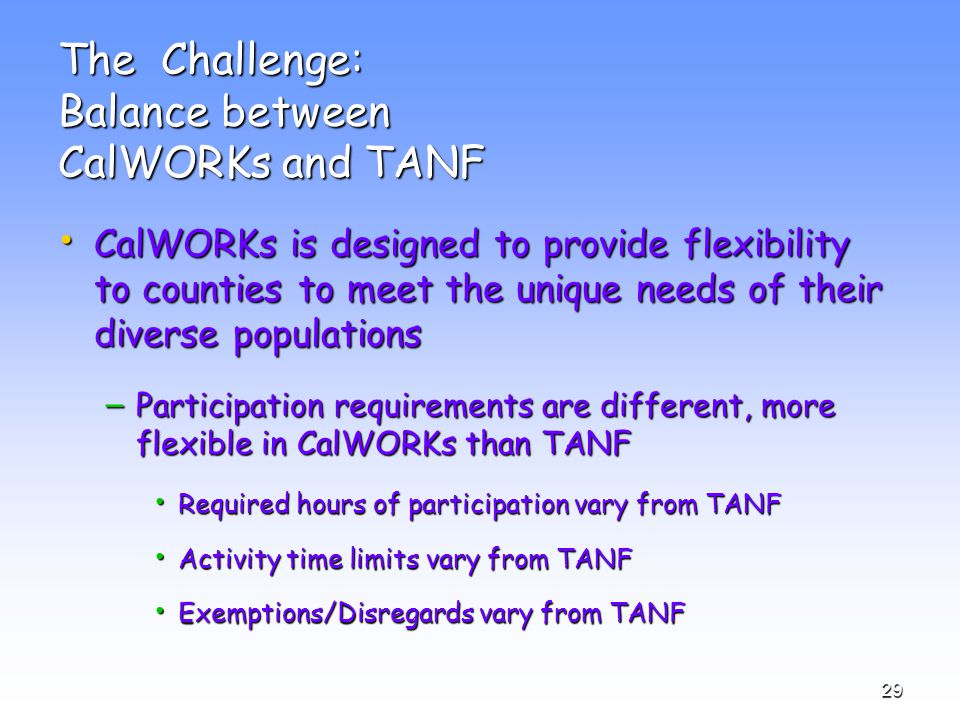 29 The Challenge: Balance between CalWORKs and TANF CalWORKs is designed to provide flexibility to counties to meet the unique needs of their diverse populations CalWORKs is designed to provide flexibility to counties to meet the unique needs of their diverse populations – Participation requirements are different, more flexible in CalWORKs than TANF Required hours of participation vary from TANF Required hours of participation vary from TANF Activity time limits vary from TANF Activity time limits vary from TANF Exemptions/Disregards vary from TANF Exemptions/Disregards vary from TANF