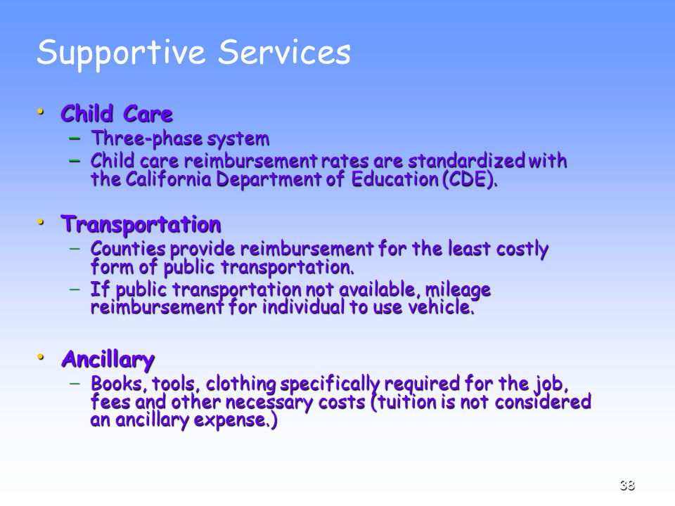 38 Supportive Services Child Care Child Care – Three-phase system – Child care reimbursement rates are standardized with the California Department of Education (CDE).