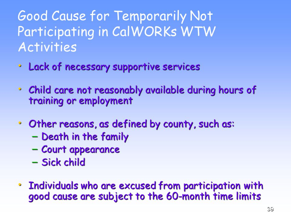 39 Good Cause for Temporarily Not Participating in CalWORKs WTW Activities Lack of necessary supportive services Lack of necessary supportive services Child care not reasonably available during hours of training or employment Child care not reasonably available during hours of training or employment Other reasons, as defined by county, such as: Other reasons, as defined by county, such as: – Death in the family – Court appearance – Sick child Individuals who are excused from participation with good cause are subject to the 60-month time limits Individuals who are excused from participation with good cause are subject to the 60-month time limits