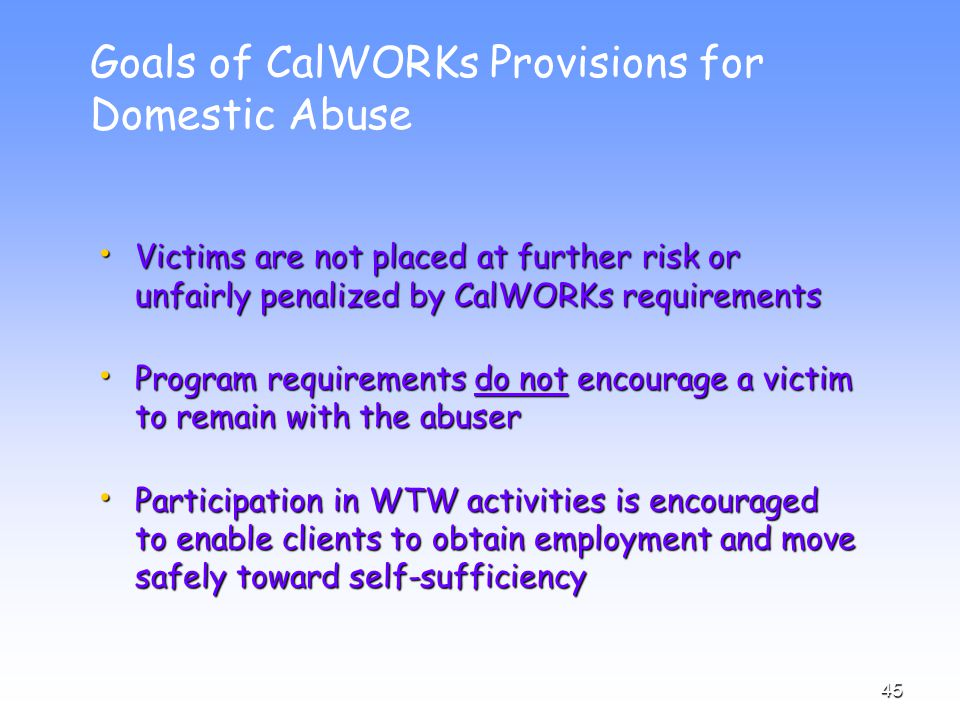 45 Goals of CalWORKs Provisions for Domestic Abuse Victims are not placed at further risk or unfairly penalized by CalWORKs requirements Victims are not placed at further risk or unfairly penalized by CalWORKs requirements Program requirements do not encourage a victim to remain with the abuser Program requirements do not encourage a victim to remain with the abuser Participation in WTW activities is encouraged to enable clients to obtain employment and move safely toward self-sufficiency Participation in WTW activities is encouraged to enable clients to obtain employment and move safely toward self-sufficiency