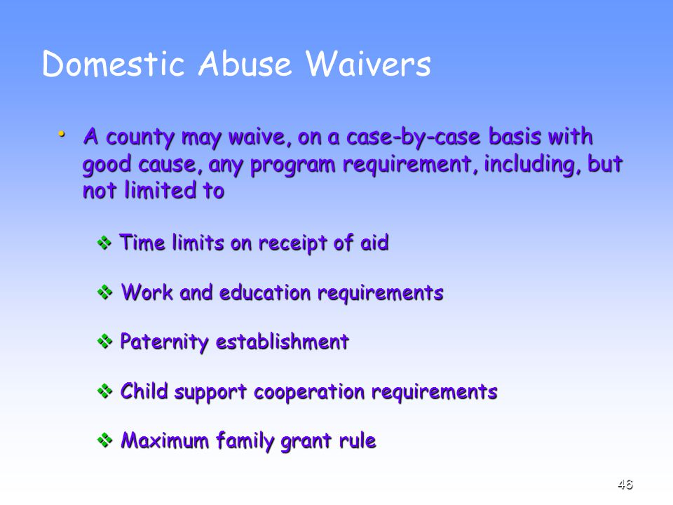 46 Domestic Abuse Waivers A county may waive, on a case-by-case basis with good cause, any program requirement, including, but not limited to A county may waive, on a case-by-case basis with good cause, any program requirement, including, but not limited to  Time limits on receipt of aid  Work and education requirements  Paternity establishment  Child support cooperation requirements  Maximum family grant rule