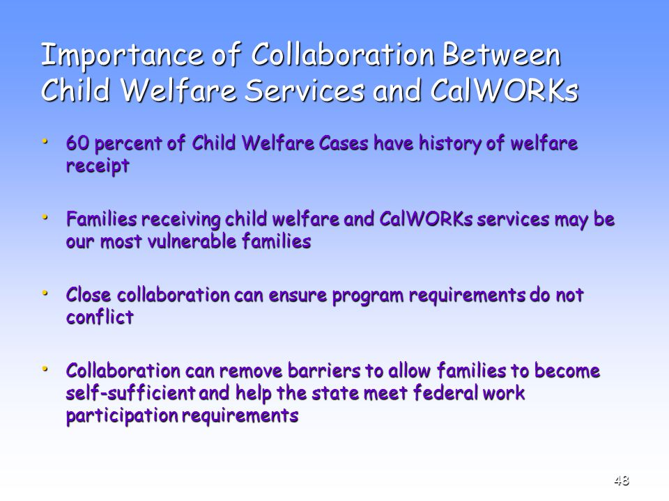 48 Importance of Collaboration Between Child Welfare Services and CalWORKs 60 percent of Child Welfare Cases have history of welfare receipt 60 percent of Child Welfare Cases have history of welfare receipt Families receiving child welfare and CalWORKs services may be our most vulnerable families Families receiving child welfare and CalWORKs services may be our most vulnerable families Close collaboration can ensure program requirements do not conflict Close collaboration can ensure program requirements do not conflict Collaboration can remove barriers to allow families to become self-sufficient and help the state meet federal work participation requirements Collaboration can remove barriers to allow families to become self-sufficient and help the state meet federal work participation requirements