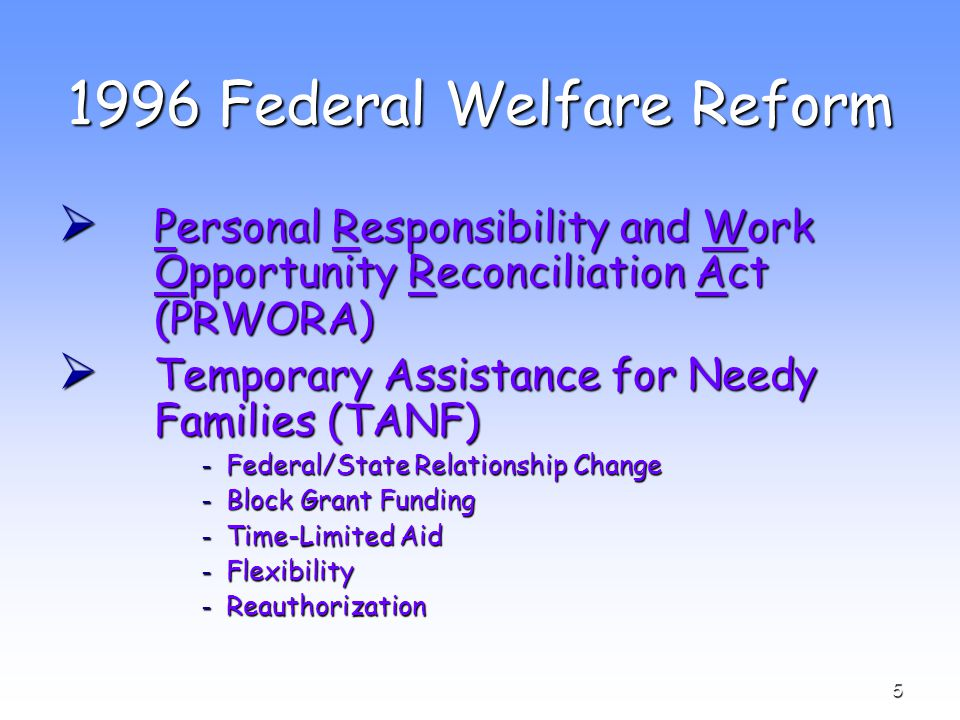 5 1996 Federal Welfare Reform  Personal Responsibility and Work Opportunity Reconciliation Act (PRWORA)  Temporary Assistance for Needy Families (TANF) ­ Federal/State Relationship Change ­ Block Grant Funding ­ Time-Limited Aid ­ Flexibility ­ Reauthorization