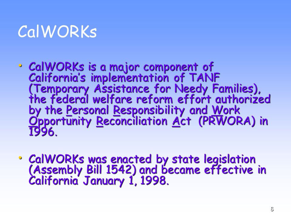 6 CalWORKs CalWORKs is a major component of California's implementation of TANF (Temporary Assistance for Needy Families), the federal welfare reform effort authorized by the Personal Responsibility and Work Opportunity Reconciliation Act (PRWORA) in 1996.