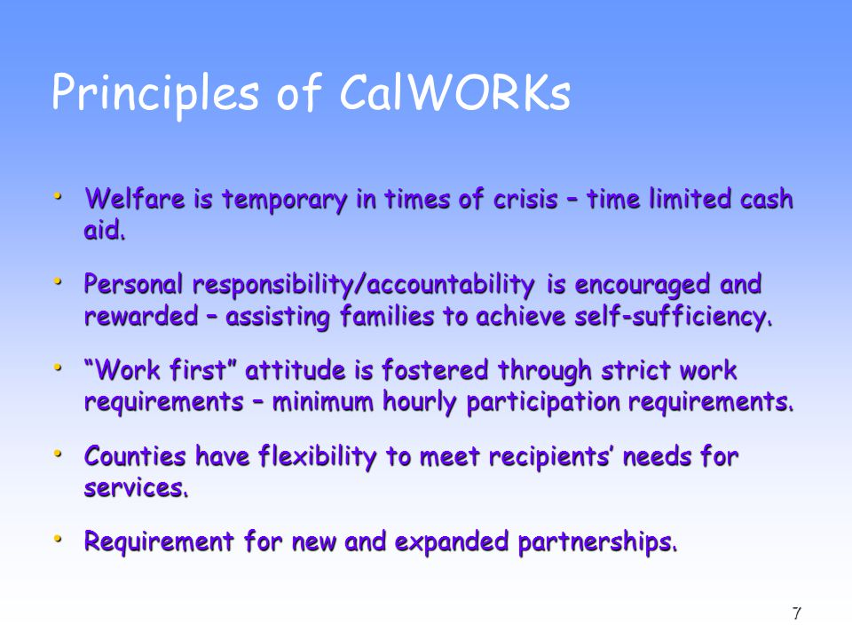 7 Principles of CalWORKs Welfare is temporary in times of crisis – time limited cash aid.
