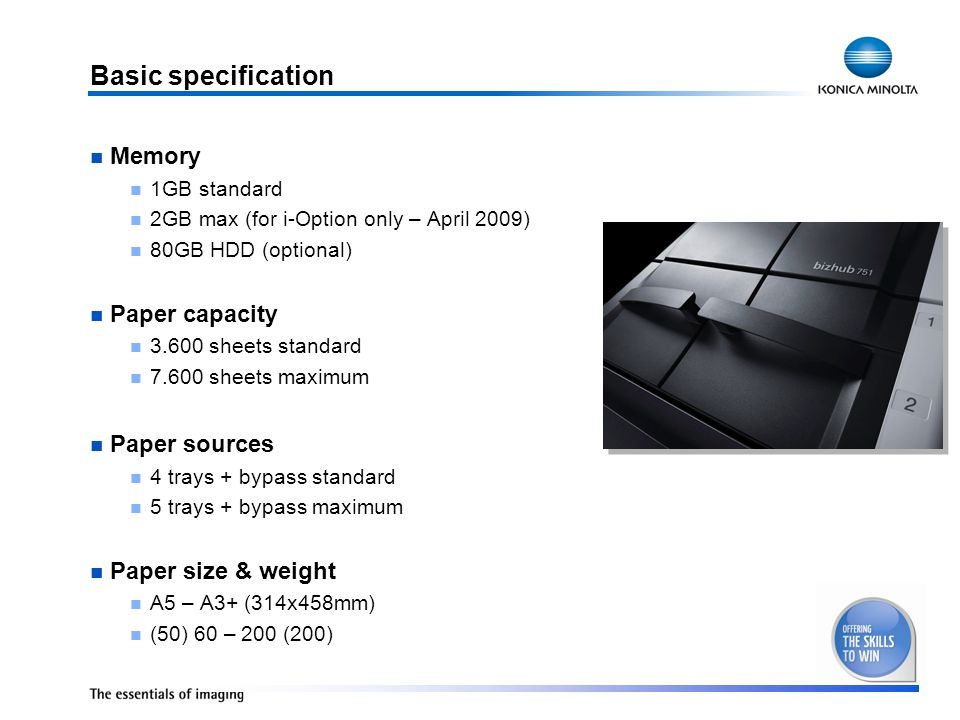 Basic specification Memory 1GB standard 2GB max (for i-Option only – April 2009) 80GB HDD (optional) Paper capacity 3.600 sheets standard 7.600 sheets maximum Paper sources 4 trays + bypass standard 5 trays + bypass maximum Paper size & weight A5 – A3+ (314x458mm) (50) 60 – 200 (200)