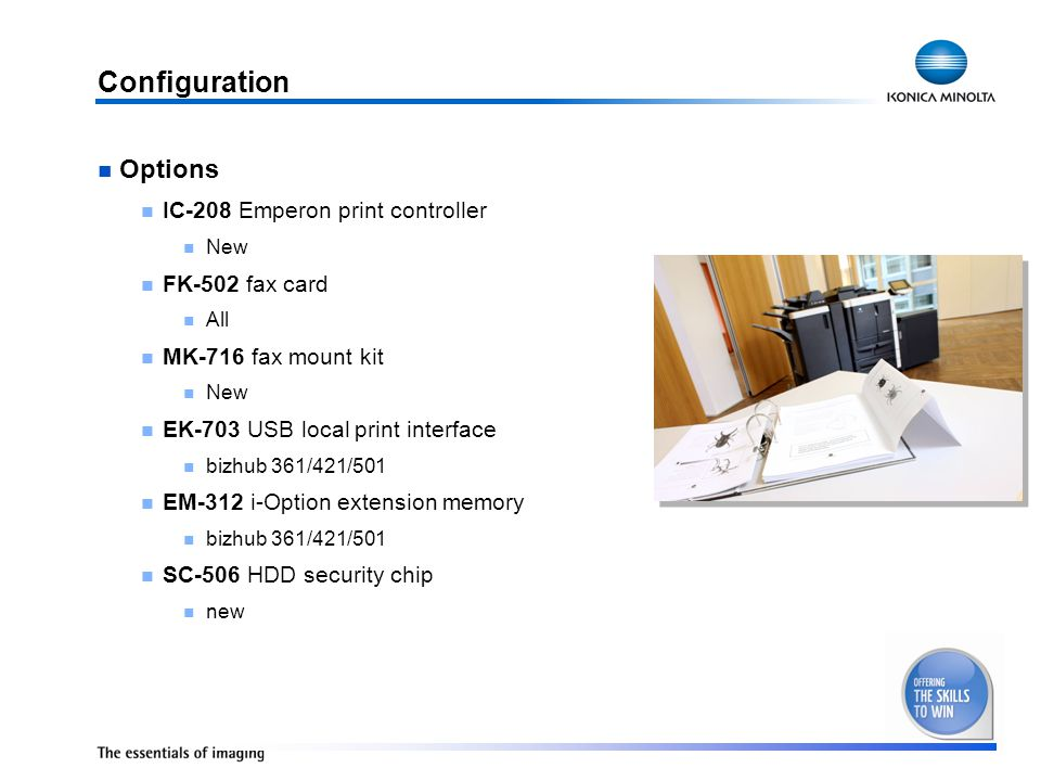 Configuration Options IC-208 Emperon print controller New FK-502 fax card All MK-716 fax mount kit New EK-703 USB local print interface bizhub 361/421/501 EM-312 i-Option extension memory bizhub 361/421/501 SC-506 HDD security chip new