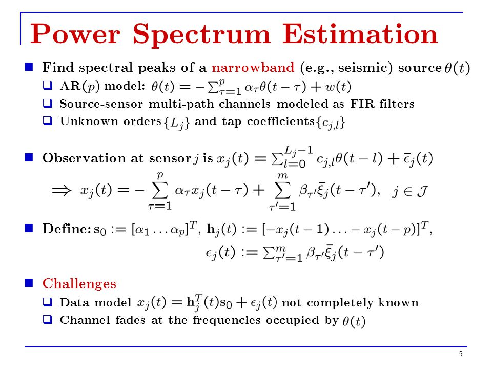 5 Power Spectrum Estimation Find spectral peaks of a narrowband (e.g., seismic) source  AR model:  Source-sensor multi-path channels modeled as FIR filters  Unknown orders and tap coefficients Observation at sensor is Define: Challenges  Data model not completely known  Channel fades at the frequencies occupied by