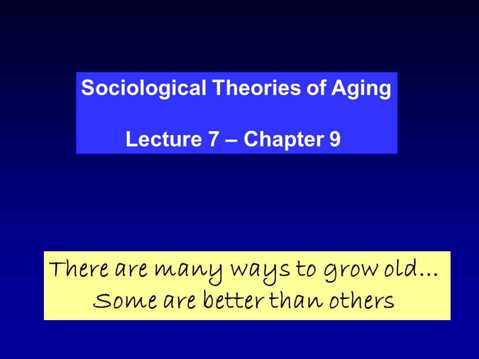 Sociological Theories of Aging Lecture 7 – Chapter 9 There are many ways to grow old… Some are better than others