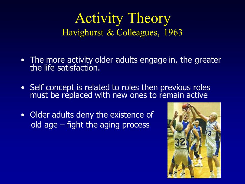 Activity Theory Havighurst & Colleagues, 1963 The more activity older adults engage in, the greater the life satisfaction.