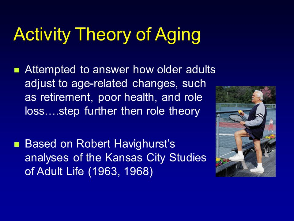 Activity Theory of Aging Attempted to answer how older adults adjust to age-related changes, such as retirement, poor health, and role loss….step further then role theory Based on Robert Havighurst's analyses of the Kansas City Studies of Adult Life (1963, 1968)