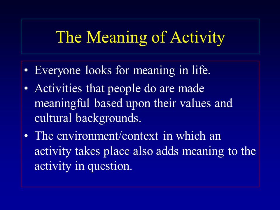 The Meaning of Activity Everyone looks for meaning in life.