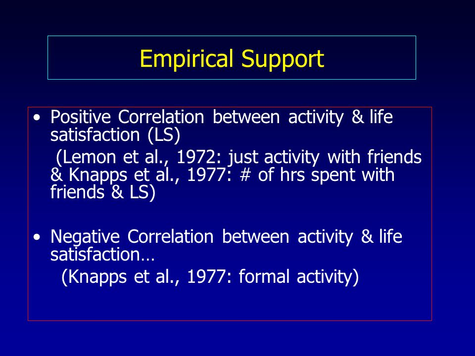 Empirical Support Positive Correlation between activity & life satisfaction (LS) (Lemon et al., 1972: just activity with friends & Knapps et al., 1977: # of hrs spent with friends & LS) Negative Correlation between activity & life satisfaction… (Knapps et al., 1977: formal activity)