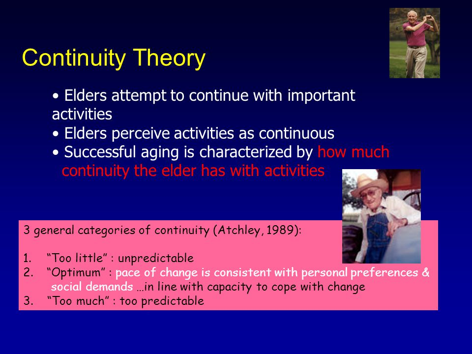 Continuity Theory Elders attempt to continue with important activities Elders perceive activities as continuous Successful aging is characterized by how much continuity the elder has with activities 3 general categories of continuity (Atchley, 1989): 1. Too little : unpredictable 2. Optimum : pace of change is consistent with personal preferences & social demands …in line with capacity to cope with change 3.