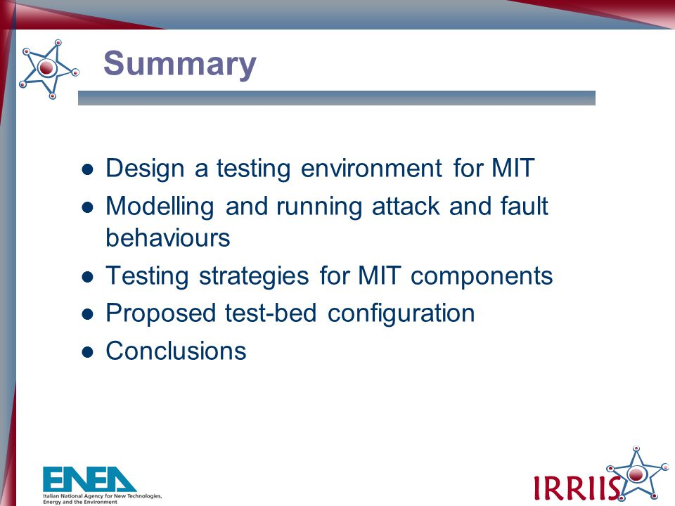 IRRIIS Summary Design a testing environment for MIT Modelling and running attack and fault behaviours Testing strategies for MIT components Proposed test-bed configuration Conclusions