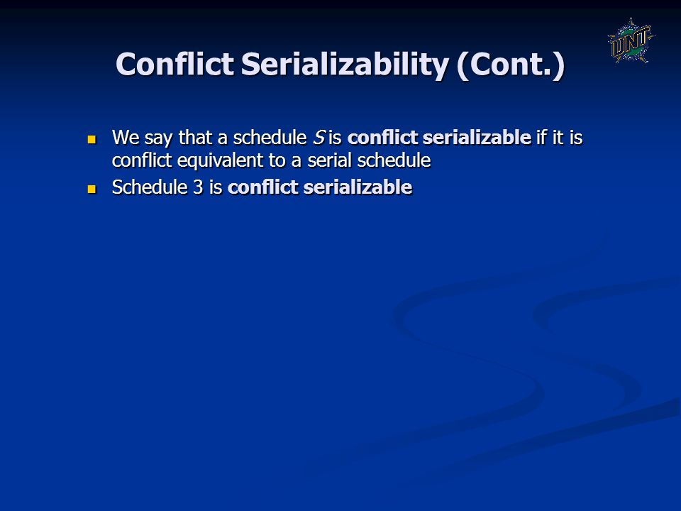 Conflict Serializability (Cont.) We say that a schedule S is conflict serializable if it is conflict equivalent to a serial schedule We say that a sch
