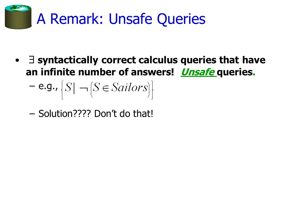 A Remark: Unsafe Queries  syntactically correct calculus queries that have an infinite number of answers.