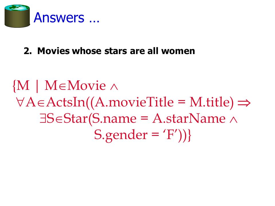 Answers … 2.Movies whose stars are all women {M | M  Movie   A  ActsIn((A.movieTitle = M.title)   S  Star(S.name = A.starName  S.gender = 'F'))}
