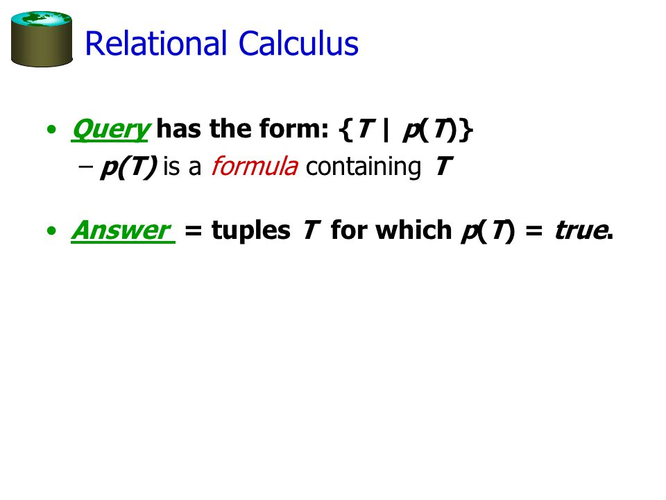 Relational Calculus Query has the form: {T | p(T)} –p(T) is a formula containing T Answer = tuples T for which p(T) = true.