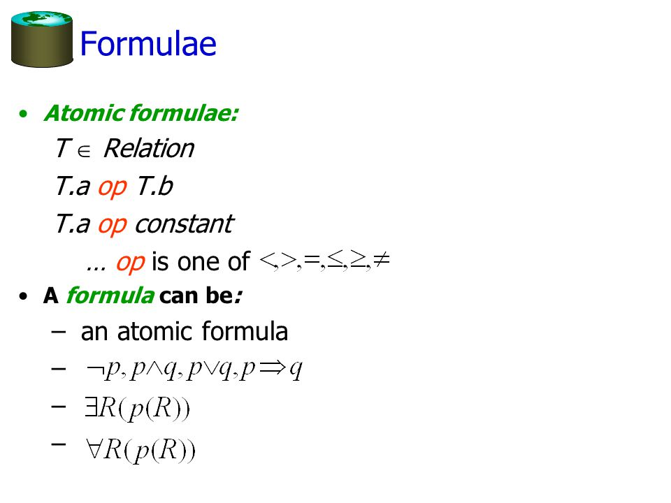Formulae Atomic formulae: T  Relation T.a op T.b T.a op constant … op is one of A formula can be: – an atomic formula –