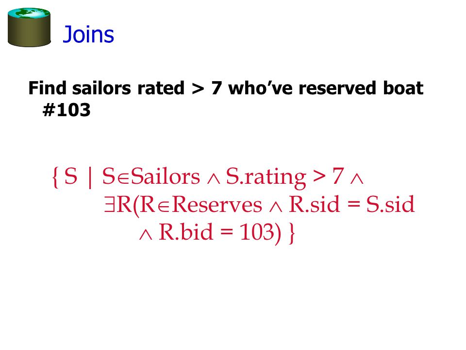 Find sailors rated > 7 who've reserved boat #103 { S | S  Sailors  S.rating > 7   R(R  Reserves  R.sid = S.sid  R.bid = 103) } Joins