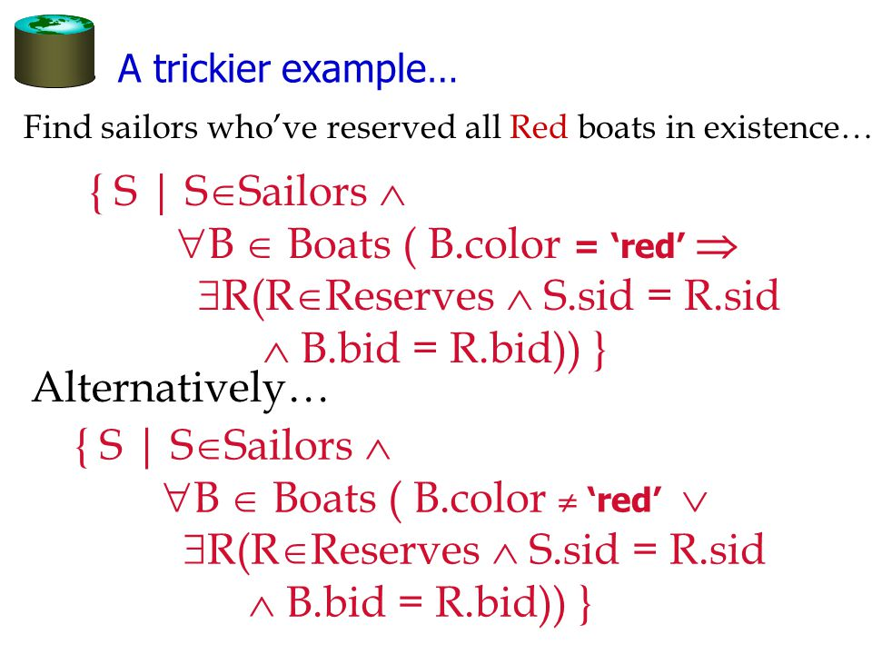 A trickier example… { S | S  Sailors   B  Boats ( B.color = 'red'   R(R  Reserves  S.sid = R.sid  B.bid = R.bid)) } Find sailors who've reserved all Red boats in existence… { S | S  Sailors   B  Boats ( B.color  'red'   R(R  Reserves  S.sid = R.sid  B.bid = R.bid)) } Alternatively…