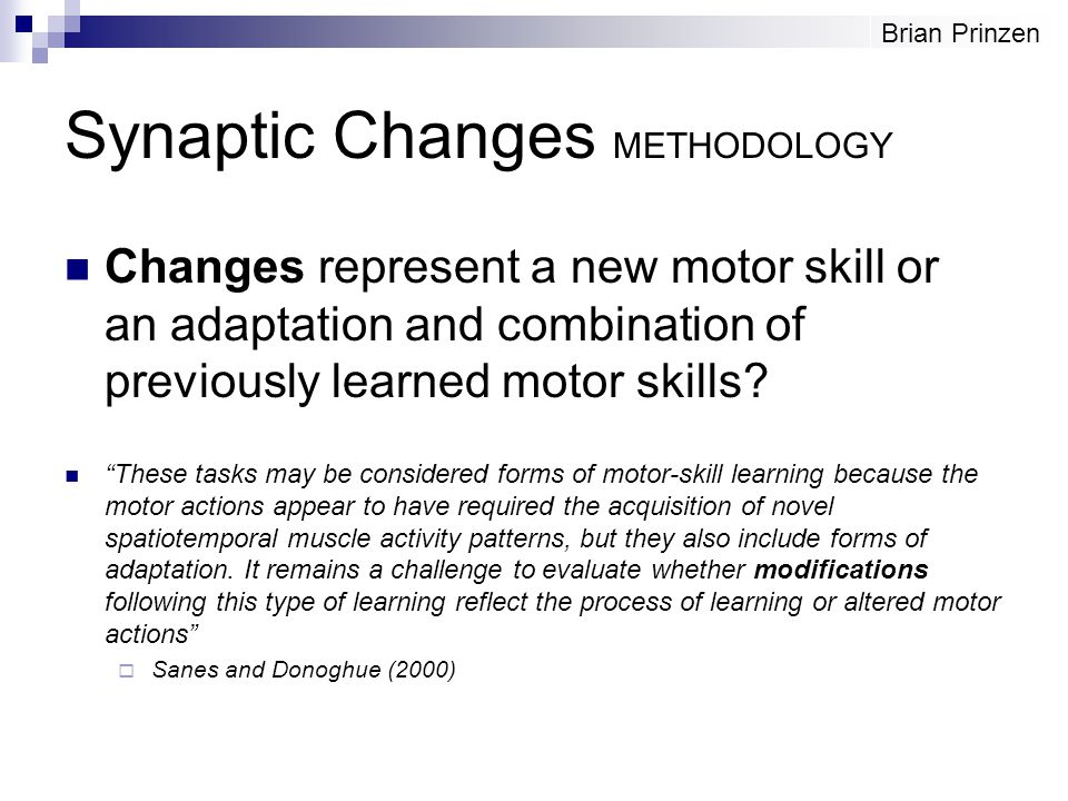 "Synaptic Changes METHODOLOGY Changes represent a new motor skill or an adaptation and combination of previously learned motor skills? ""These tasks may"