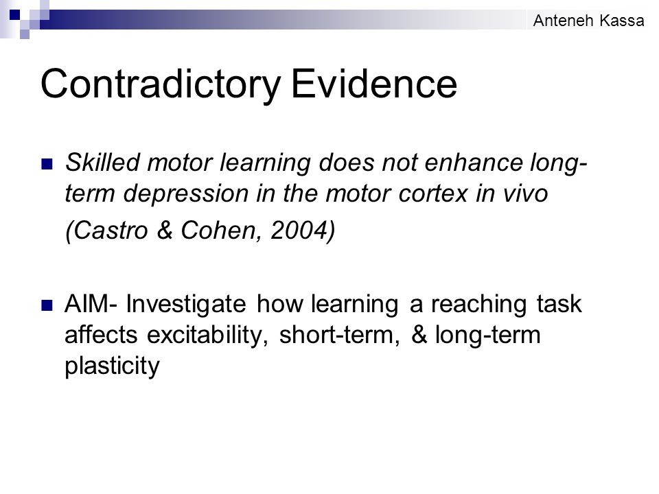 Contradictory Evidence Skilled motor learning does not enhance long- term depression in the motor cortex in vivo (Castro & Cohen, 2004) AIM- Investiga