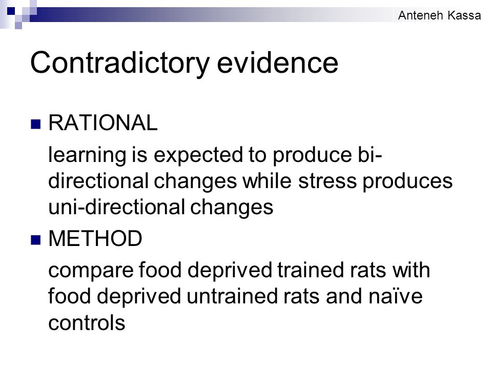 Contradictory evidence RATIONAL learning is expected to produce bi- directional changes while stress produces uni-directional changes METHOD compare food deprived trained rats with food deprived untrained rats and naïve controls Anteneh Kassa